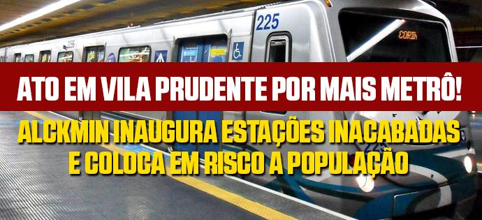 Ato em Vila Prudente por mais Metrô! Alckmin inaugura estações inacabadas e coloca em risco a população